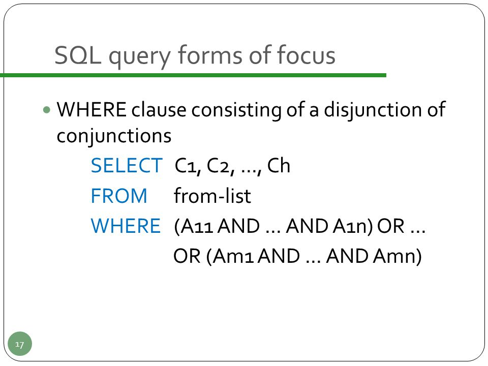 SQL query forms of focus WHERE clause consisting of a disjunction of conjunctions SELECT C1, C2,..., Ch FROM from-list WHERE (A11 AND... AND A1n) OR..
