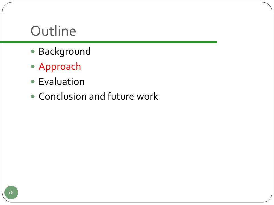 Outline Background Approach Evaluation Conclusion and future work 18
