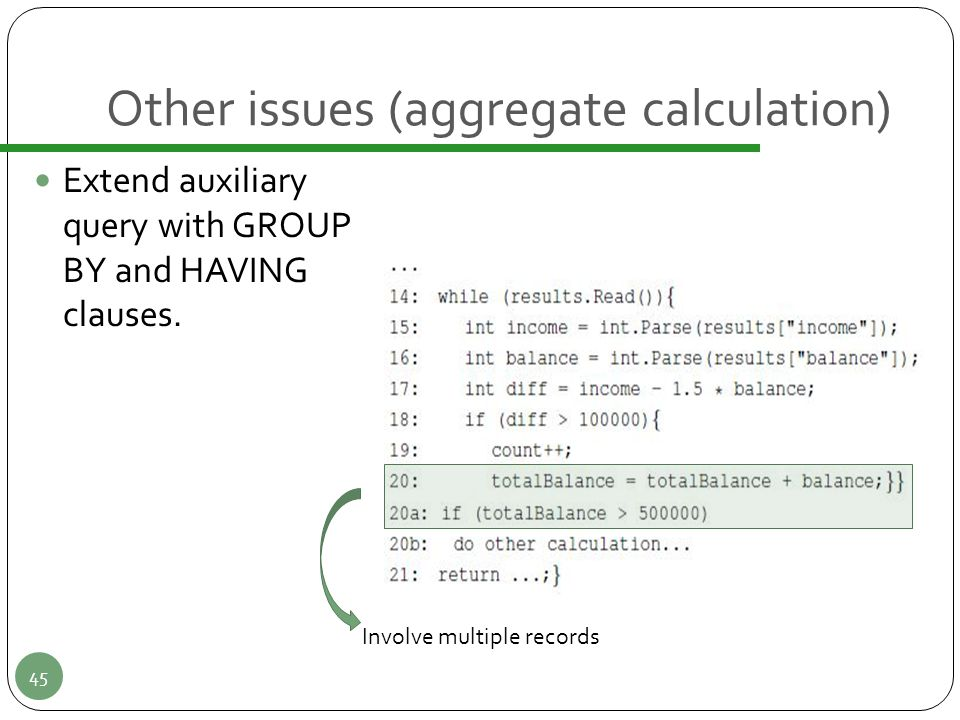 Other issues (aggregate calculation) Extend auxiliary query with GROUP BY and HAVING clauses. 45 Involve multiple records