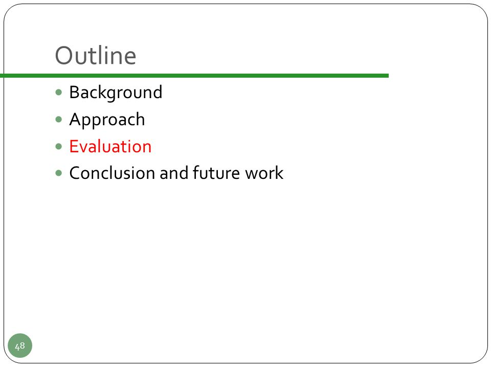 Outline Background Approach Evaluation Conclusion and future work 48