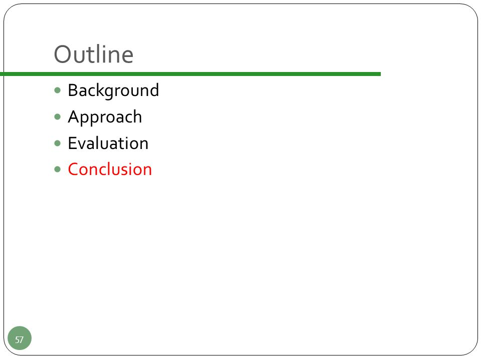 Outline Background Approach Evaluation Conclusion 57