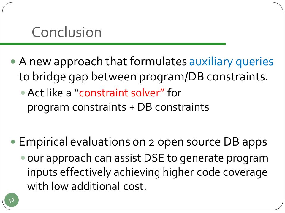 "Conclusion A new approach that formulates auxiliary queries to bridge gap between program/DB constraints. Act like a ""constraint solver"" for program c"