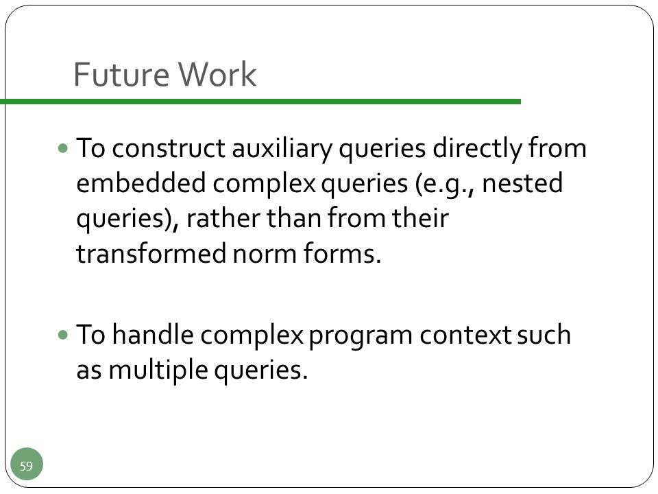 Future Work To construct auxiliary queries directly from embedded complex queries (e.g., nested queries), rather than from their transformed norm form