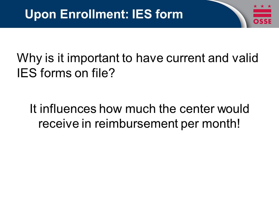Upon Enrollment: IES form Why is it important to have current and valid IES forms on file.