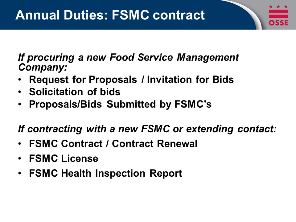 Annual Duties: FSMC contract If procuring a new Food Service Management Company: Request for Proposals / Invitation for Bids Solicitation of bids Proposals/Bids Submitted by FSMC's If contracting with a new FSMC or extending contact: FSMC Contract / Contract Renewal FSMC License FSMC Health Inspection Report
