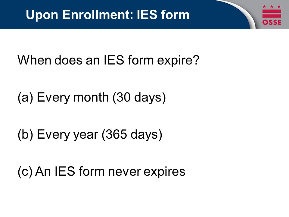Upon Enrollment: IES form When does an IES form expire? (a) Every month (30 days) (b) Every year (365 days) (c) An IES form never expires