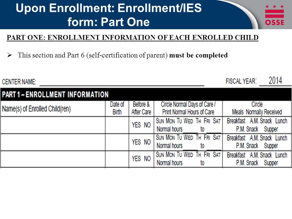 Upon Enrollment: Enrollment/IES form: Part One PART ONE: ENROLLMENT INFORMATION OF EACH ENROLLED CHILD  This section and Part 6 (self-certification of parent) must be completed
