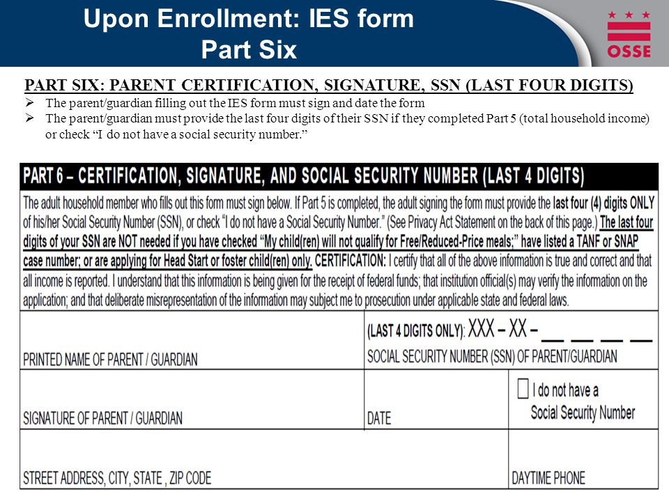 Upon Enrollment: IES form Part Six PART SIX: PARENT CERTIFICATION, SIGNATURE, SSN (LAST FOUR DIGITS)  The parent/guardian filling out the IES form must sign and date the form  The parent/guardian must provide the last four digits of their SSN if they completed Part 5 (total household income) or check I do not have a social security number.
