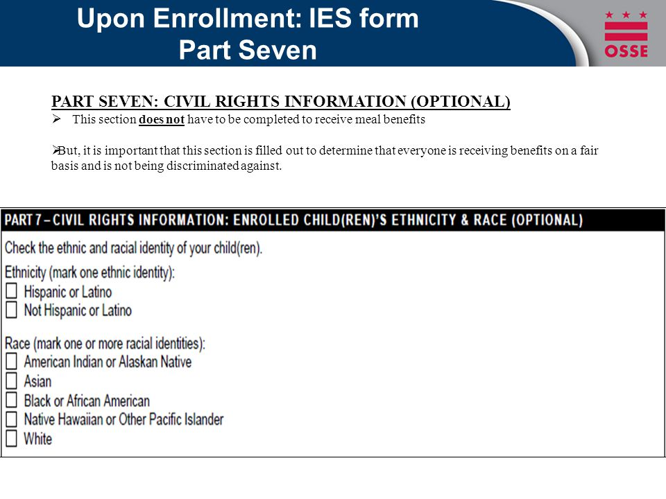 Upon Enrollment: IES form Part Seven PART SEVEN: CIVIL RIGHTS INFORMATION (OPTIONAL)  This section does not have to be completed to receive meal benefits  But, it is important that this section is filled out to determine that everyone is receiving benefits on a fair basis and is not being discriminated against.