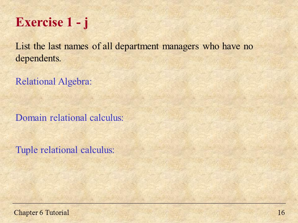 Chapter 6 Tutorial16 Exercise 1 - j List the last names of all department managers who have no dependents. Relational Algebra: Domain relational calcu
