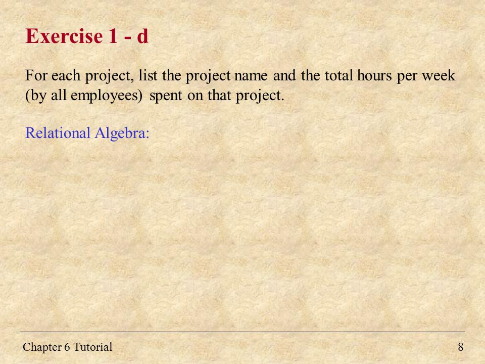 Chapter 6 Tutorial8 Exercise 1 - d For each project, list the project name and the total hours per week (by all employees) spent on that project. Rela