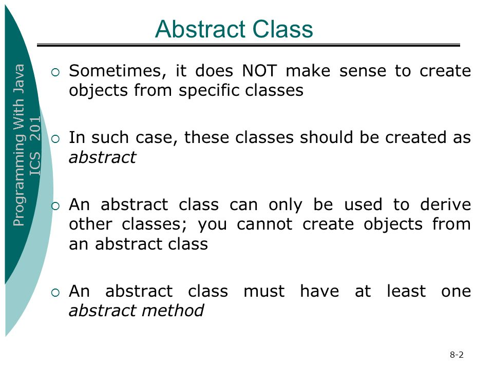 Programming With Java ICS 201 Abstract Class  Sometimes, it does NOT make sense to create objects from specific classes  In such case, these classes