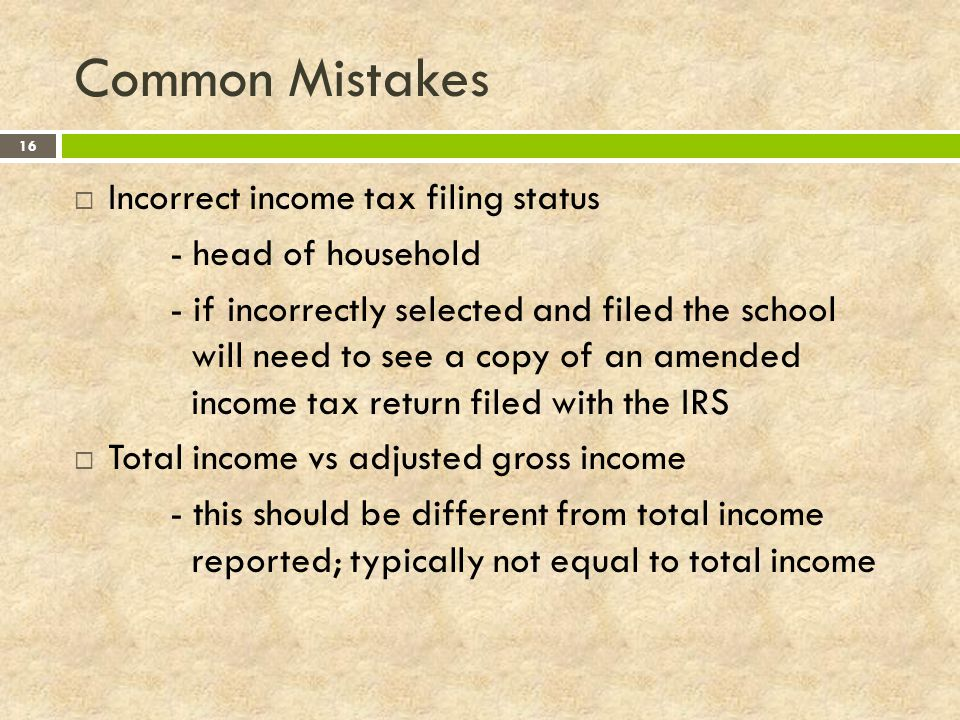 Common Mistakes 16  Incorrect income tax filing status - head of household - if incorrectly selected and filed the school will need to see a copy of an amended income tax return filed with the IRS  Total income vs adjusted gross income - this should be different from total income reported; typically not equal to total income