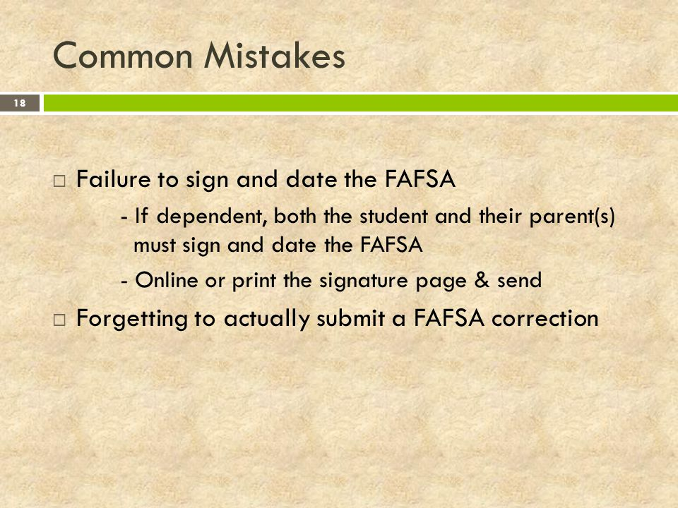 Common Mistakes 18  Failure to sign and date the FAFSA - If dependent, both the student and their parent(s) must sign and date the FAFSA - Online or print the signature page & send  Forgetting to actually submit a FAFSA correction