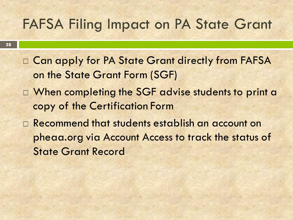 FAFSA Filing Impact on PA State Grant 28  Can apply for PA State Grant directly from FAFSA on the State Grant Form (SGF)  When completing the SGF advise students to print a copy of the Certification Form  Recommend that students establish an account on pheaa.org via Account Access to track the status of State Grant Record