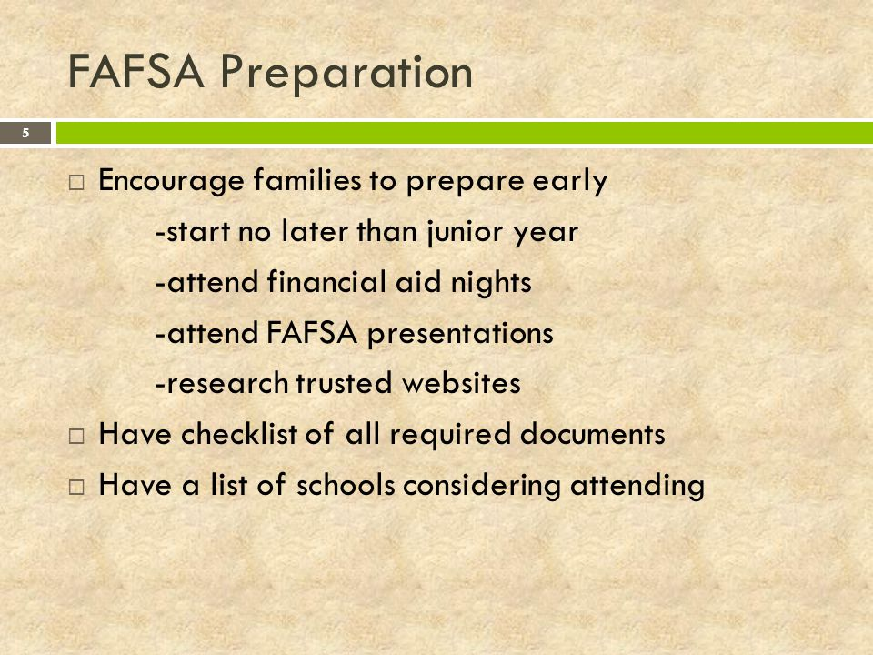 FAFSA Preparation 5  Encourage families to prepare early -start no later than junior year -attend financial aid nights -attend FAFSA presentations -research trusted websites  Have checklist of all required documents  Have a list of schools considering attending