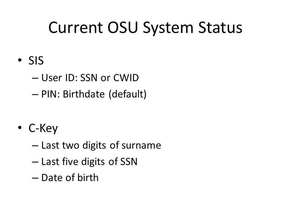 Current OSU System Status SIS – User ID: SSN or CWID – PIN: Birthdate (default) C-Key – Last two digits of surname – Last five digits of SSN – Date of birth