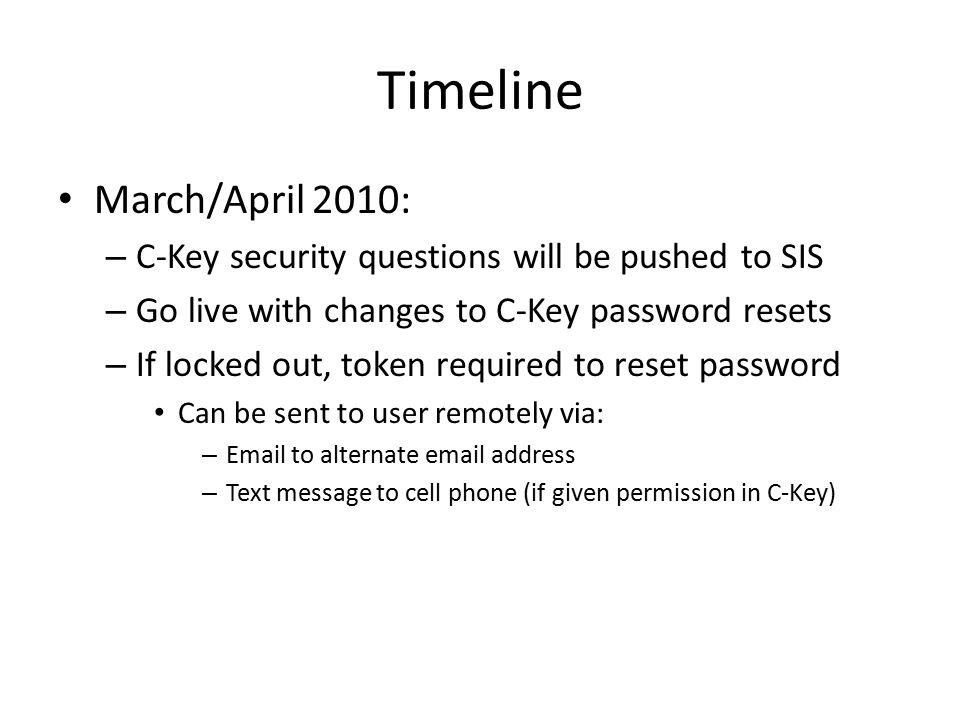 Timeline March/April 2010: – C-Key security questions will be pushed to SIS – Go live with changes to C-Key password resets – If locked out, token required to reset password Can be sent to user remotely via: – Email to alternate email address – Text message to cell phone (if given permission in C-Key)