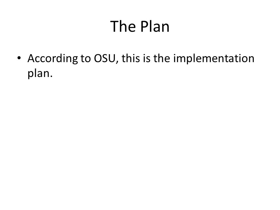 The Plan According to OSU, this is the implementation plan.