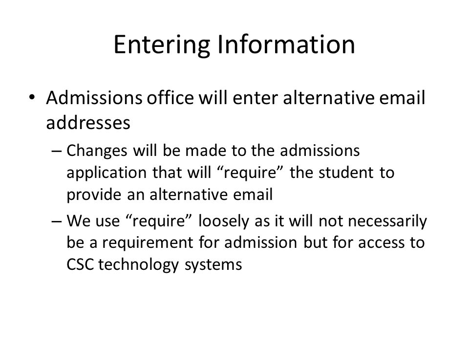 Entering Information Admissions office will enter alternative email addresses – Changes will be made to the admissions application that will require the student to provide an alternative email – We use require loosely as it will not necessarily be a requirement for admission but for access to CSC technology systems