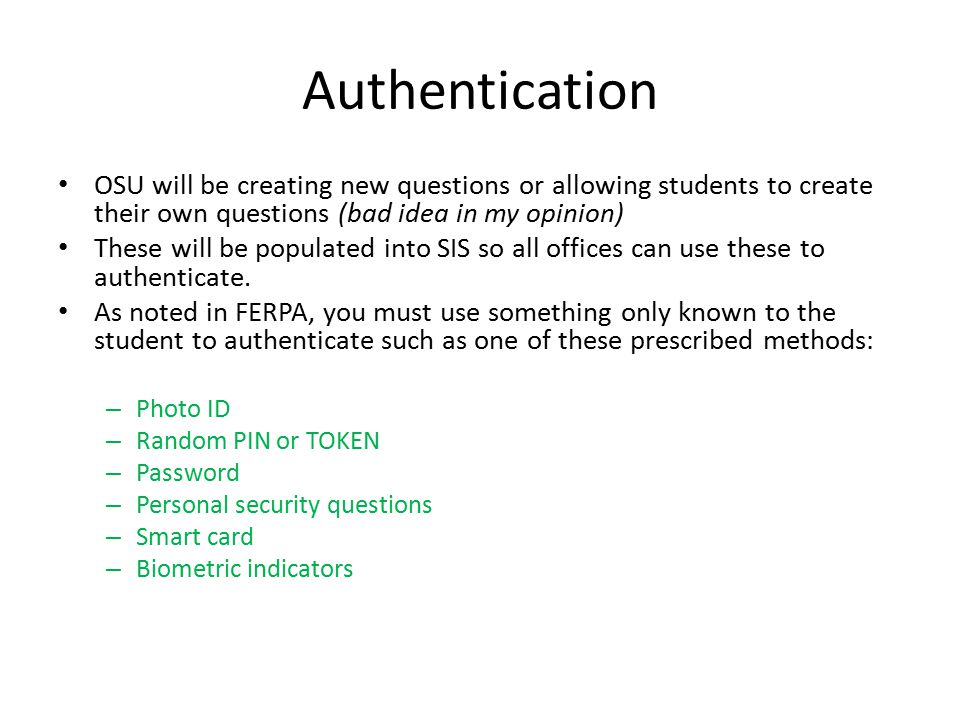 Authentication OSU will be creating new questions or allowing students to create their own questions (bad idea in my opinion) These will be populated into SIS so all offices can use these to authenticate.
