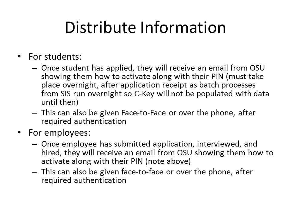 Distribute Information For students: – Once student has applied, they will receive an email from OSU showing them how to activate along with their PIN (must take place overnight, after application receipt as batch processes from SIS run overnight so C-Key will not be populated with data until then) – This can also be given Face-to-Face or over the phone, after required authentication For employees: – Once employee has submitted application, interviewed, and hired, they will receive an email from OSU showing them how to activate along with their PIN (note above) – This can also be given face-to-face or over the phone, after required authentication