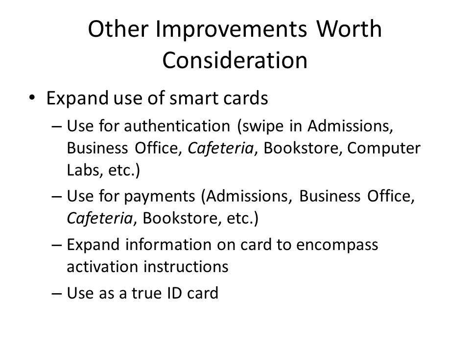 Other Improvements Worth Consideration Expand use of smart cards – Use for authentication (swipe in Admissions, Business Office, Cafeteria, Bookstore, Computer Labs, etc.) – Use for payments (Admissions, Business Office, Cafeteria, Bookstore, etc.) – Expand information on card to encompass activation instructions – Use as a true ID card