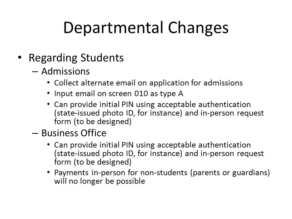Departmental Changes Regarding Students – Admissions Collect alternate email on application for admissions Input email on screen 010 as type A Can provide initial PIN using acceptable authentication (state-issued photo ID, for instance) and in-person request form (to be designed) – Business Office Can provide initial PIN using acceptable authentication (state-issued photo ID, for instance) and in-person request form (to be designed) Payments in-person for non-students (parents or guardians) will no longer be possible