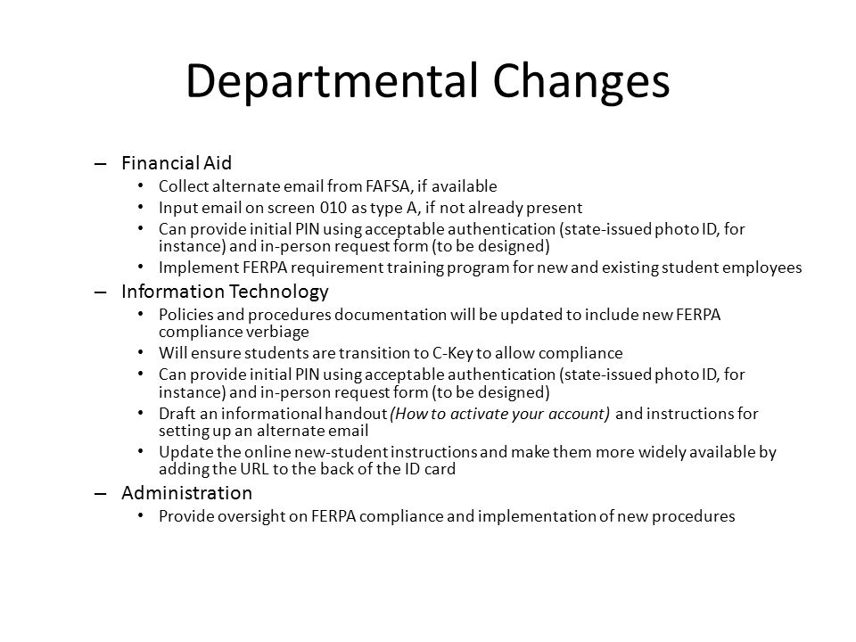 Departmental Changes – Financial Aid Collect alternate email from FAFSA, if available Input email on screen 010 as type A, if not already present Can provide initial PIN using acceptable authentication (state-issued photo ID, for instance) and in-person request form (to be designed) Implement FERPA requirement training program for new and existing student employees – Information Technology Policies and procedures documentation will be updated to include new FERPA compliance verbiage Will ensure students are transition to C-Key to allow compliance Can provide initial PIN using acceptable authentication (state-issued photo ID, for instance) and in-person request form (to be designed) Draft an informational handout (How to activate your account) and instructions for setting up an alternate email Update the online new-student instructions and make them more widely available by adding the URL to the back of the ID card – Administration Provide oversight on FERPA compliance and implementation of new procedures