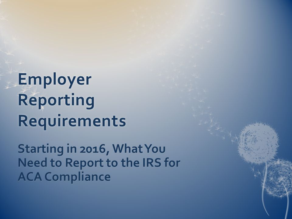 Employer Reporting Requirements Starting in 2016, What You Need to Report to the IRS for ACA Compliance
