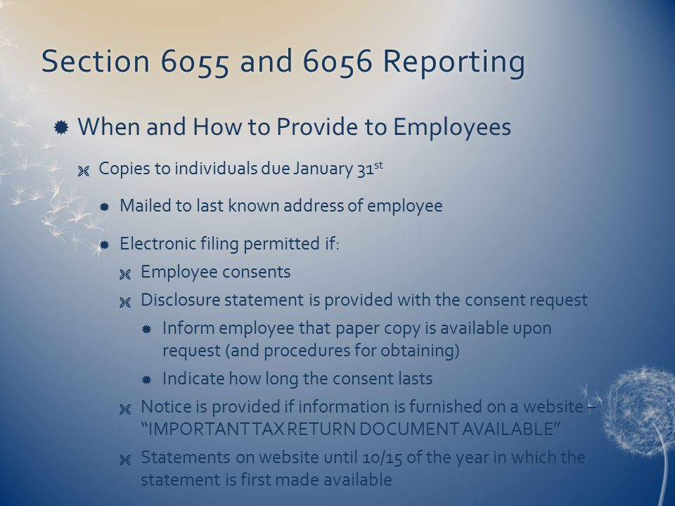 Section 6055 and 6056 ReportingSection 6055 and 6056 Reporting  When and How to Provide to Employees  Copies to individuals due January 31 st  Mailed to last known address of employee  Electronic filing permitted if:  Employee consents  Disclosure statement is provided with the consent request  Inform employee that paper copy is available upon request (and procedures for obtaining)  Indicate how long the consent lasts  Notice is provided if information is furnished on a website – IMPORTANT TAX RETURN DOCUMENT AVAILABLE  Statements on website until 10/15 of the year in which the statement is first made available