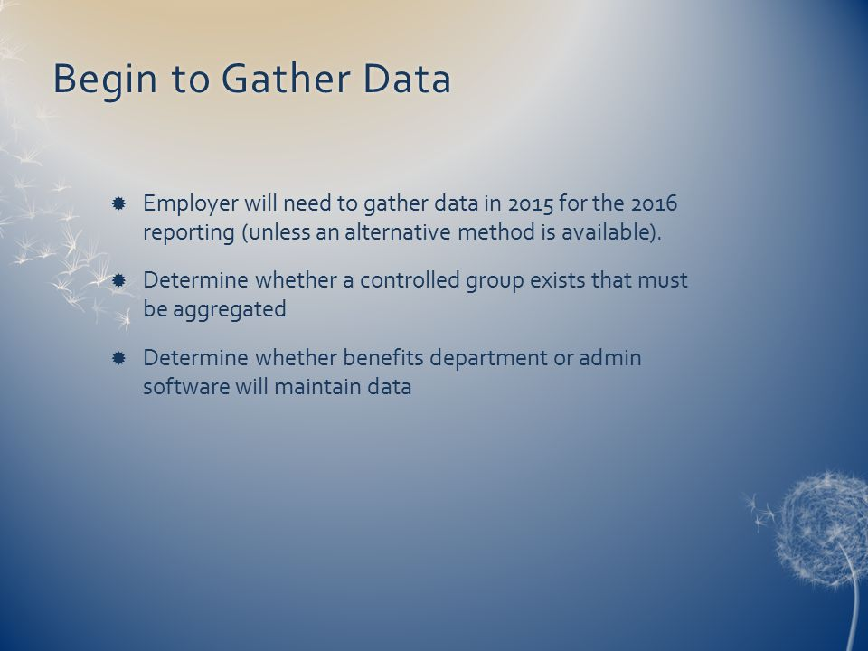 Begin to Gather DataBegin to Gather Data  Employer will need to gather data in 2015 for the 2016 reporting (unless an alternative method is available