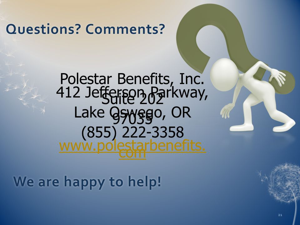 Polestar Benefits, Inc. 412 Jefferson Parkway, Suite 202 Lake Oswego, OR 97035 (855) 222-3358 www.polestarbenefits. com 21 Questions? Comments?Questio