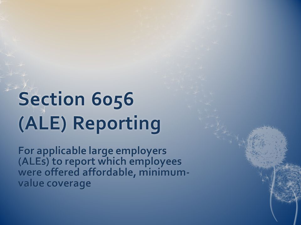 Section 6056 (ALE) Reporting For applicable large employers (ALEs) to report which employees were offered affordable, minimum- value coverage