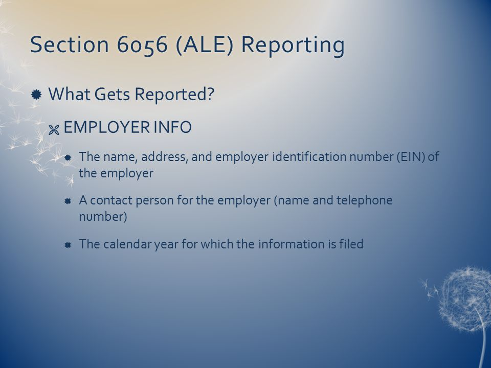 Section 6056 (ALE) ReportingSection 6056 (ALE) Reporting  What Gets Reported?  EMPLOYER INFO  The name, address, and employer identification number