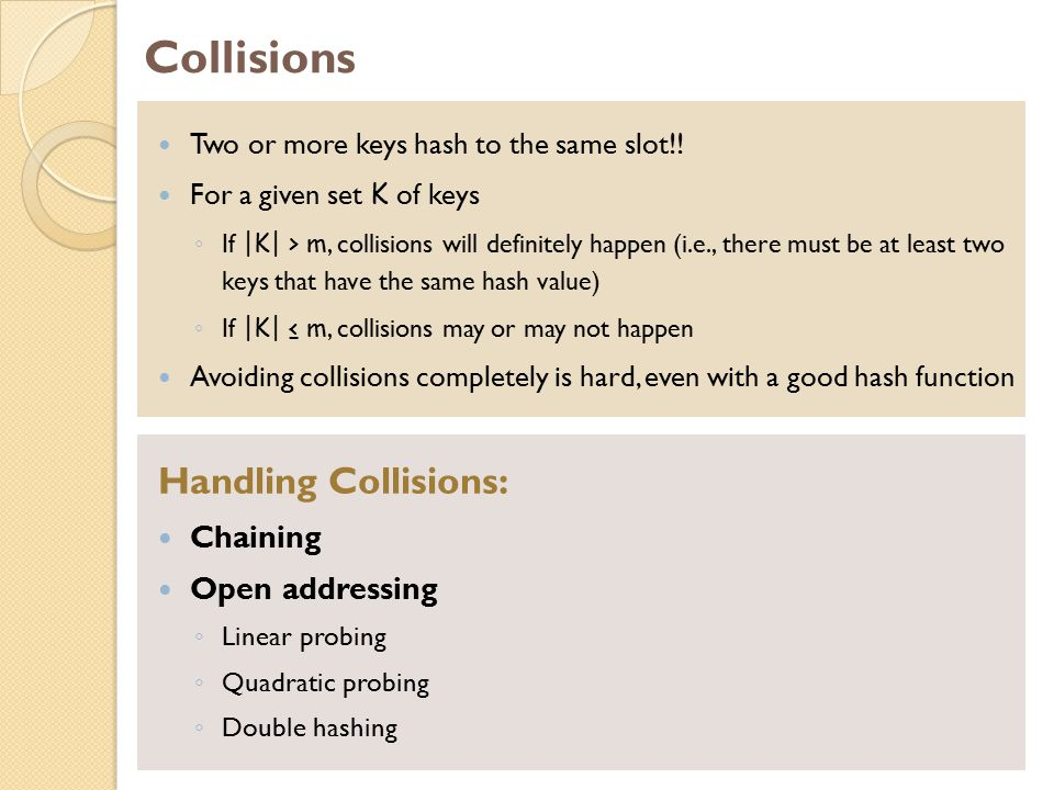 Collisions Two or more keys hash to the same slot!! For a given set K of keys ◦ If |K| > m, collisions will definitely happen (i.e., there must be at