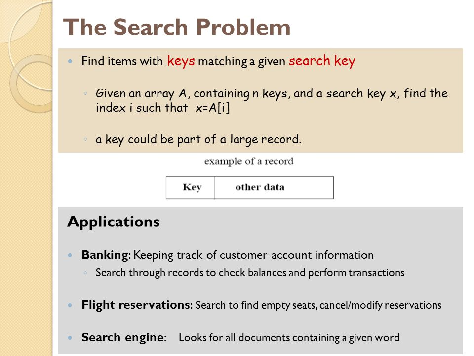 The Search Problem Find items with keys matching a given search key ◦ Given an array A, containing n keys, and a search key x, find the index i such t