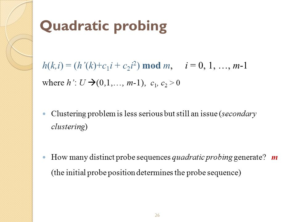 26 Quadratic probing h(k,i) = (h'(k)+c 1 i + c 2 i 2 ) mod m, i = 0, 1, …, m-1 where h': U  (0,1,…, m-1), c 1, c 2 > 0 Clustering problem is less ser