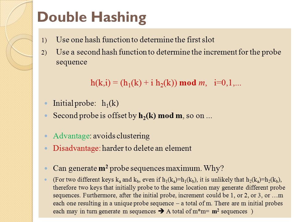 Double Hashing 1) Use one hash function to determine the first slot 2) Use a second hash function to determine the increment for the probe sequence h(