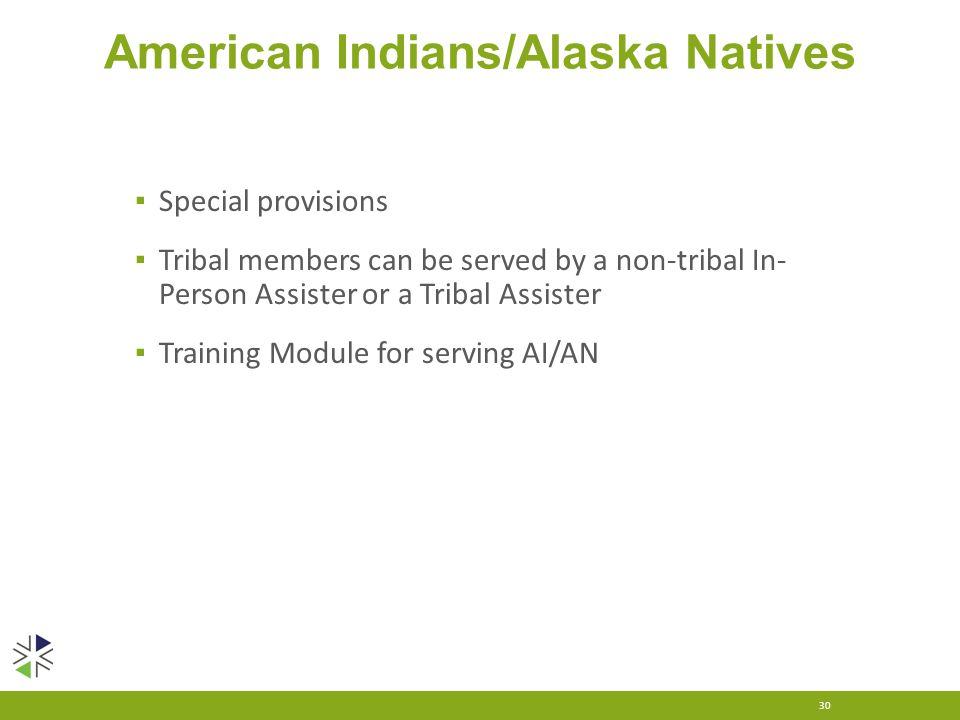 American Indians/Alaska Natives ▪ Special provisions ▪ Tribal members can be served by a non-tribal In- Person Assister or a Tribal Assister ▪ Trainin