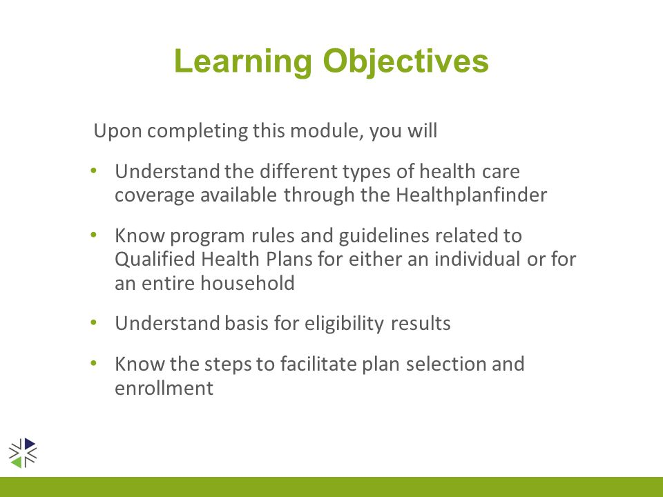 Learning Objectives Upon completing this module, you will Understand the different types of health care coverage available through the Healthplanfinde