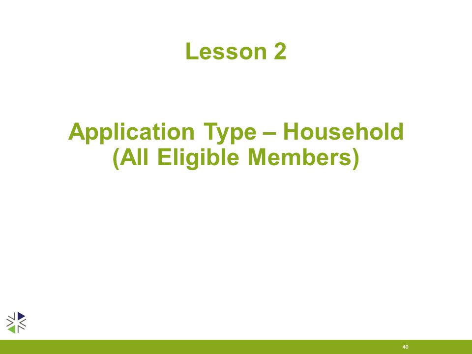Lesson 2 40 Application Type – Household (All Eligible Members)