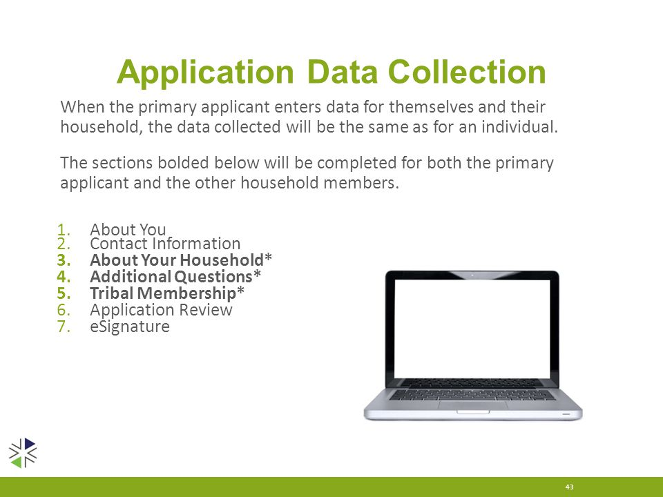 Application Data Collection 43 When the primary applicant enters data for themselves and their household, the data collected will be the same as for a