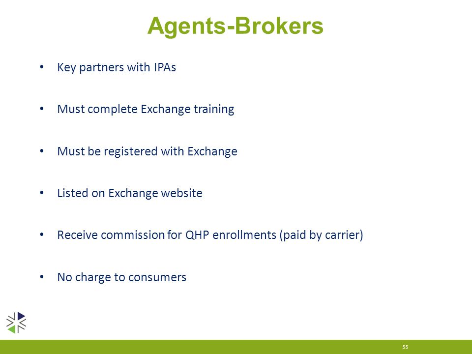 Agents-Brokers 55 Key partners with IPAs Must complete Exchange training Must be registered with Exchange Listed on Exchange website Receive commissio