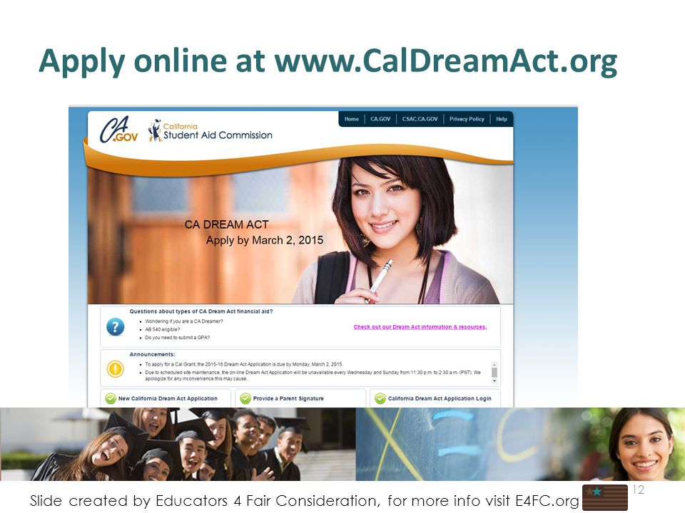 Apply online at www.CalDreamAct.org 12 Slide created by Educators 4 Fair Consideration, for more info visit E4FC.org