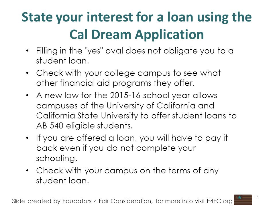 State your interest for a loan using the Cal Dream Application 17 Slide created by Educators 4 Fair Consideration, for more info visit E4FC.org Filling in the yes oval does not obligate you to a student loan.