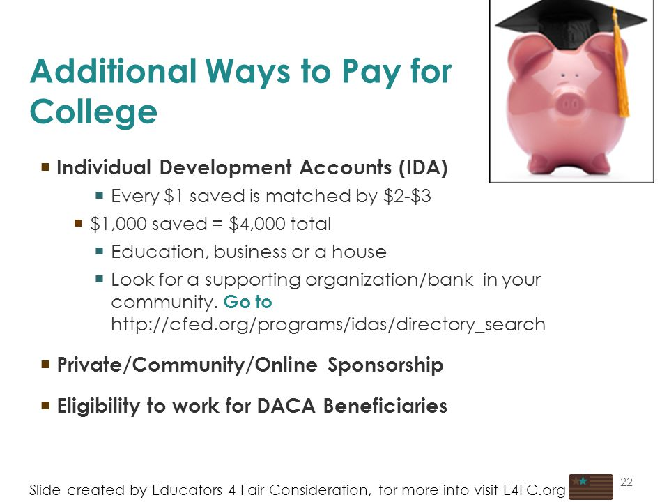 22 Additional Ways to Pay for College  Individual Development Accounts (IDA)  Every $1 saved is matched by $2-$3  $1,000 saved = $4,000 total  Education, business or a house  Look for a supporting organization/bank in your community.