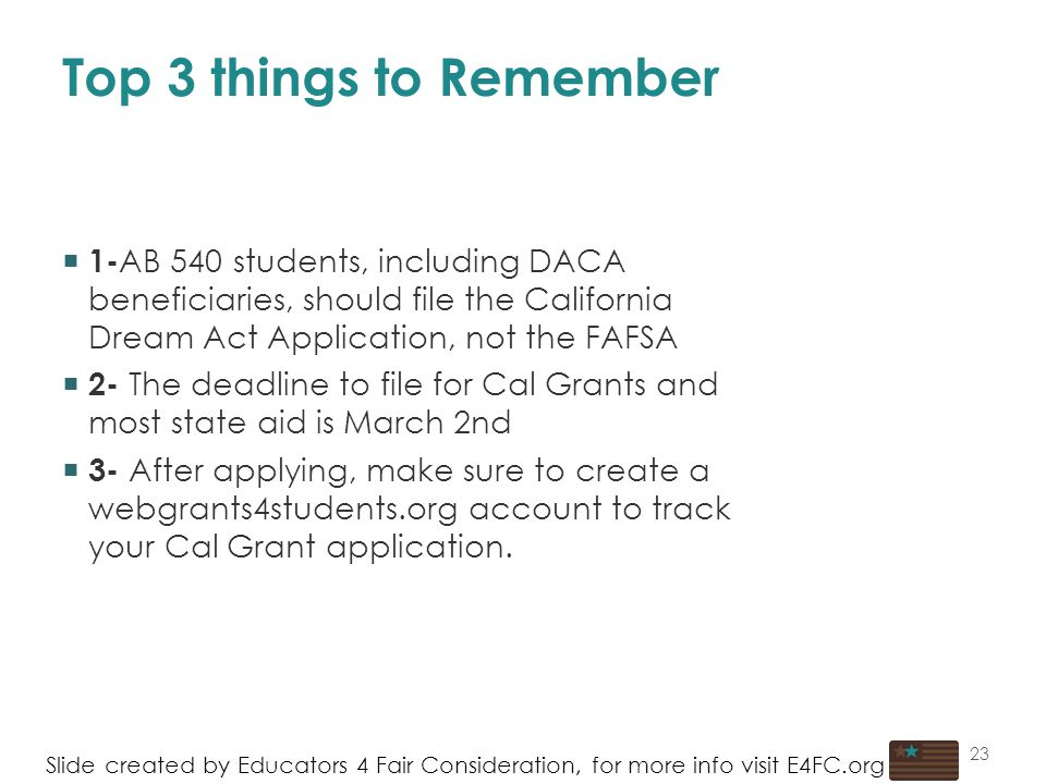 23 Top 3 things to Remember Slide created by Educators 4 Fair Consideration, for more info visit E4FC.org  1- AB 540 students, including DACA beneficiaries, should file the California Dream Act Application, not the FAFSA  2- The deadline to file for Cal Grants and most state aid is March 2nd  3- After applying, make sure to create a webgrants4students.org account to track your Cal Grant application.
