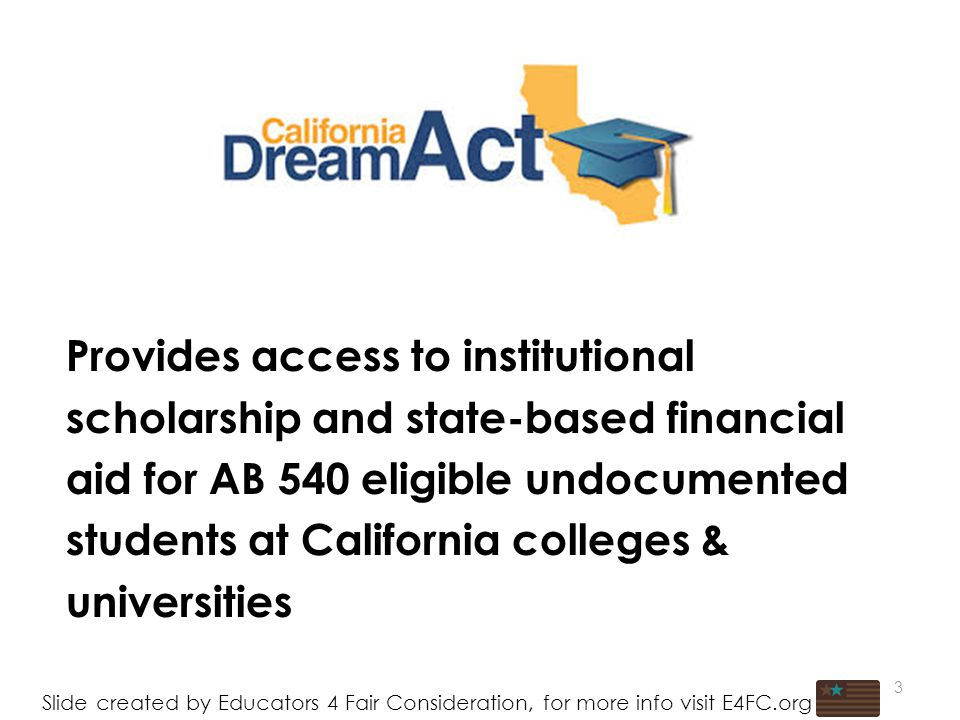 3 Provides access to institutional scholarship and state-based financial aid for AB 540 eligible undocumented students at California colleges & universities Slide created by Educators 4 Fair Consideration, for more info visit E4FC.org 3