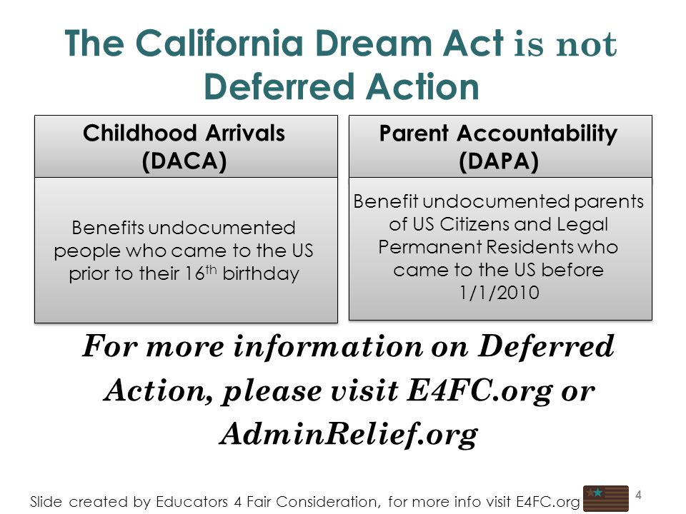 4 The California Dream Act is not Deferred Action Childhood Arrivals (DACA) Benefits undocumented people who came to the US prior to their 16 th birthday Parent Accountability (DAPA) Benefit undocumented parents of US Citizens and Legal Permanent Residents who came to the US before 1/1/2010 Slide created by Educators 4 Fair Consideration, for more info visit E4FC.org For more information on Deferred Action, please visit E4FC.org or AdminRelief.org 4